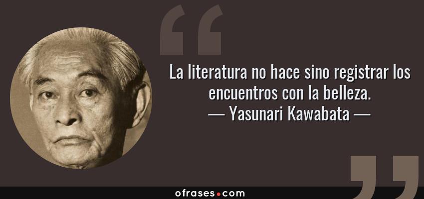 Frases de Yasunari Kawabata - La literatura no hace sino registrar los encuentros con la belleza.