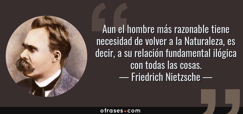 Frases de Friedrich Nietzsche - Aun el hombre más razonable tiene necesidad de volver a la Naturaleza, es decir, a su relación fundamental ilógica con todas las cosas.