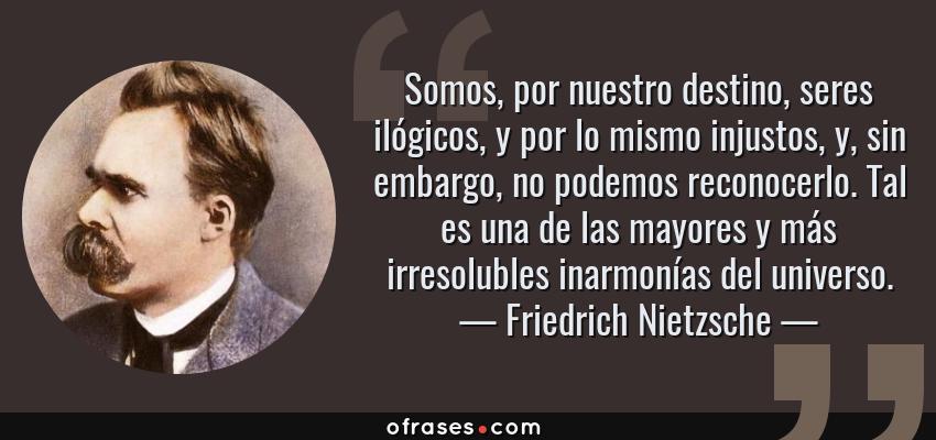 Frases de Friedrich Nietzsche - Somos, por nuestro destino, seres ilógicos, y por lo mismo injustos, y, sin embargo, no podemos reconocerlo. Tal es una de las mayores y más irresolubles inarmonías del universo.