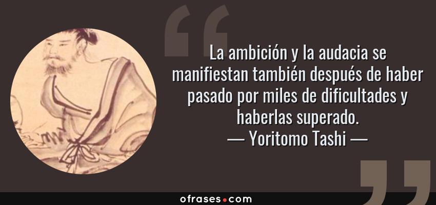Frases de Yoritomo Tashi - La ambición y la audacia se manifiestan también después de haber pasado por miles de dificultades y haberlas superado.