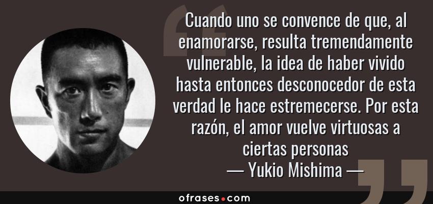 Frases de Yukio Mishima - Cuando uno se convence de que, al enamorarse, resulta tremendamente vulnerable, la idea de haber vivido hasta entonces desconocedor de esta verdad le hace estremecerse. Por esta razón, el amor vuelve virtuosas a ciertas personas