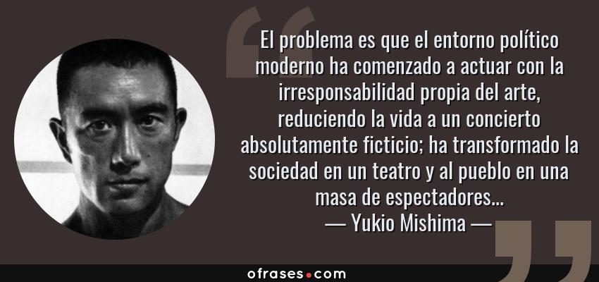 Frases de Yukio Mishima - El problema es que el entorno político moderno ha comenzado a actuar con la irresponsabilidad propia del arte, reduciendo la vida a un concierto absolutamente ficticio; ha transformado la sociedad en un teatro y al pueblo en una masa de espectadores...