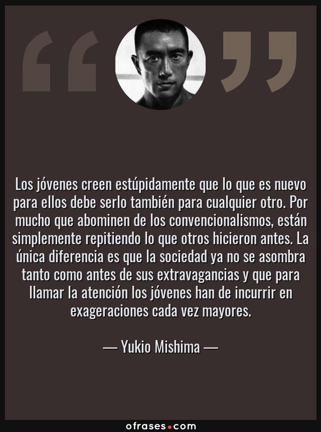 Frases de Yukio Mishima - Los jóvenes creen estúpidamente que lo que es nuevo para ellos debe serlo también para cualquier otro. Por mucho que abominen de los convencionalismos, están simplemente repitiendo lo que otros hicieron antes. La única diferencia es que la sociedad ya no se asombra tanto como antes de sus extravagancias y que para llamar la atención los jóvenes han de incurrir en exageraciones cada vez mayores.