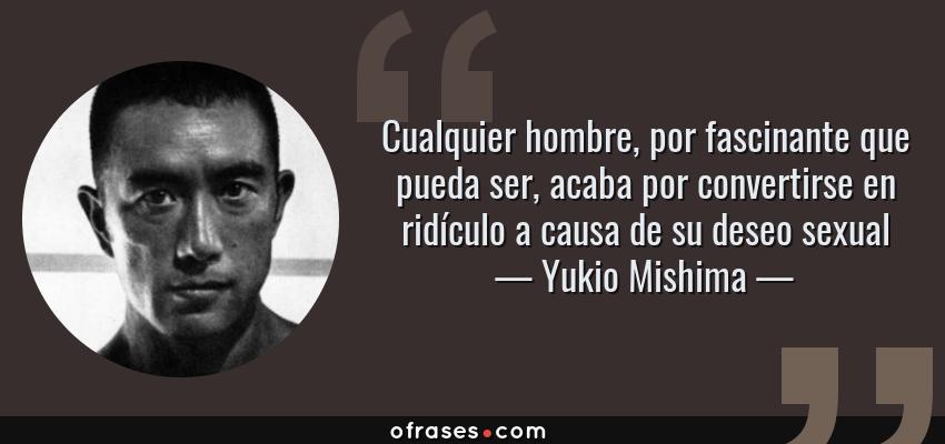 Frases de Yukio Mishima - Cualquier hombre, por fascinante que pueda ser, acaba por convertirse en ridículo a causa de su deseo sexual