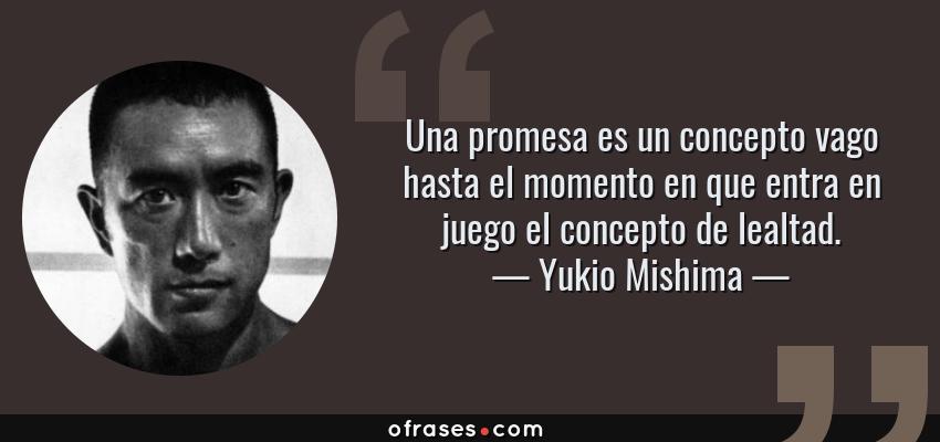 Frases de Yukio Mishima - Una promesa es un concepto vago hasta el momento en que entra en juego el concepto de lealtad.