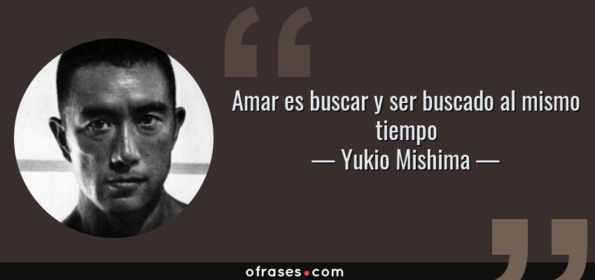 Frases de Yukio Mishima - Amar es buscar y ser buscado al mismo tiempo