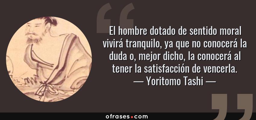 Frases de Yoritomo Tashi - El hombre dotado de sentido moral vivirá tranquilo, ya que no conocerá la duda o, mejor dicho, la conocerá al tener la satisfacción de vencerla.
