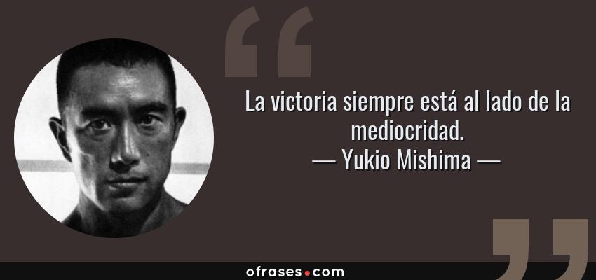 Frases de Yukio Mishima - La victoria siempre está al lado de la mediocridad.