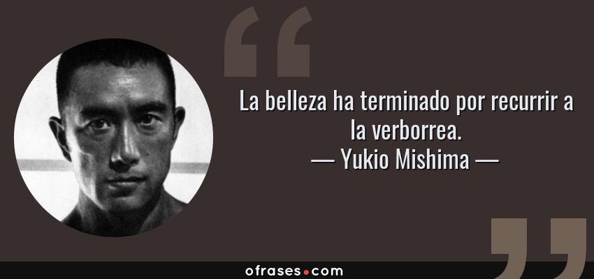 Frases de Yukio Mishima - La belleza ha terminado por recurrir a la verborrea.
