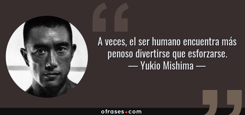 Frases de Yukio Mishima - A veces, el ser humano encuentra más penoso divertirse que esforzarse.