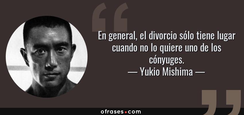 Frases de Yukio Mishima - En general, el divorcio sólo tiene lugar cuando no lo quiere uno de los cónyuges.