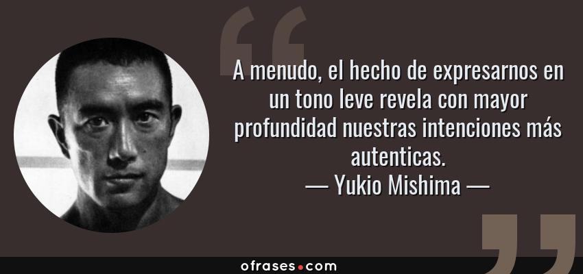 Frases de Yukio Mishima - A menudo, el hecho de expresarnos en un tono leve revela con mayor profundidad nuestras intenciones más autenticas.