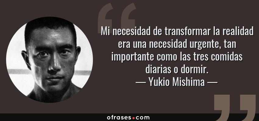 Frases de Yukio Mishima - Mi necesidad de transformar la realidad era una necesidad urgente, tan importante como las tres comidas diarias o dormir.