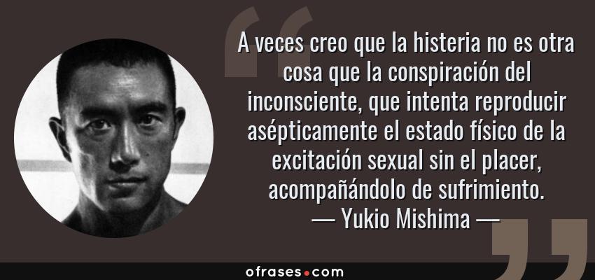 Frases de Yukio Mishima - A veces creo que la histeria no es otra cosa que la conspiración del inconsciente, que intenta reproducir asépticamente el estado físico de la excitación sexual sin el placer, acompañándolo de sufrimiento.