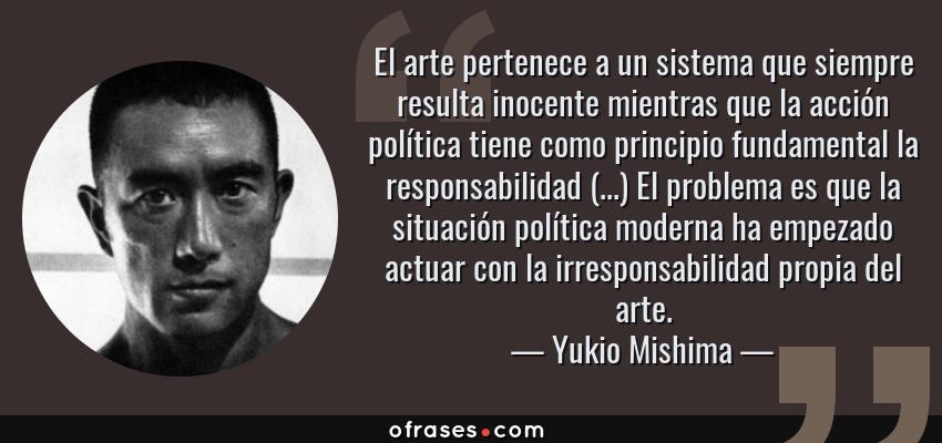 Frases de Yukio Mishima - El arte pertenece a un sistema que siempre resulta inocente mientras que la acción política tiene como principio fundamental la responsabilidad (...) El problema es que la situación política moderna ha empezado actuar con la irresponsabilidad propia del arte.