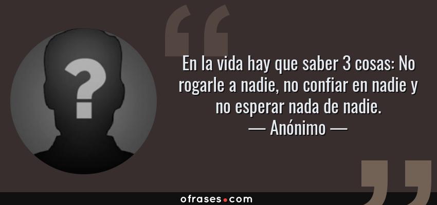 Frases de Anónimo - En la vida hay que saber 3 cosas: No rogarle a nadie, no confiar en nadie y no esperar nada de nadie.