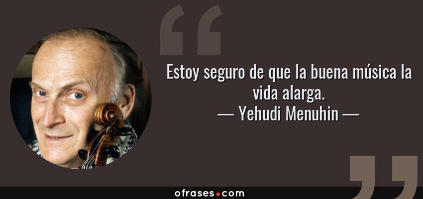 Frases de Yehudi Menuhin - Estoy seguro de que la buena música la vida alarga.