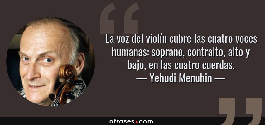 Frases de Yehudi Menuhin - La voz del violín cubre las cuatro voces humanas: soprano, contralto, alto y bajo, en las cuatro cuerdas.