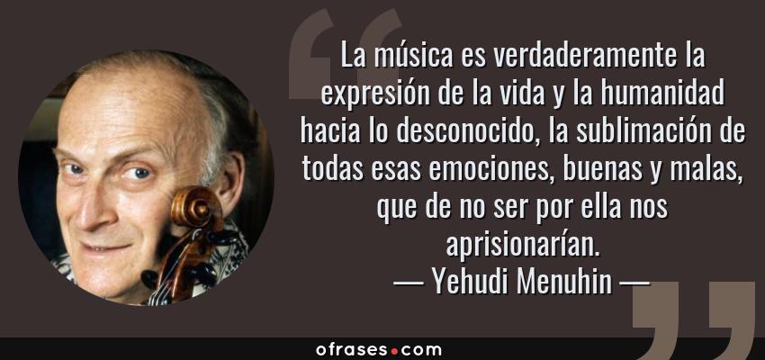 Frases de Yehudi Menuhin - La música es verdaderamente la expresión de la vida y la humanidad hacia lo desconocido, la sublimación de todas esas emociones, buenas y malas, que de no ser por ella nos aprisionarían.
