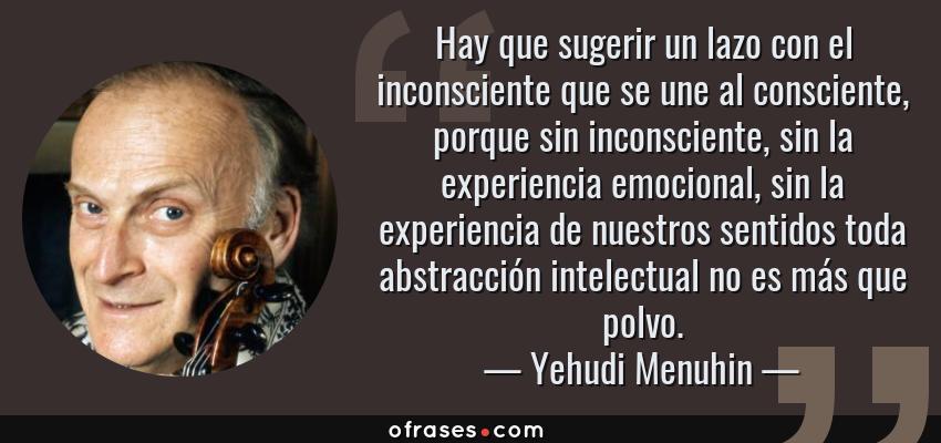 Frases de Yehudi Menuhin - Hay que sugerir un lazo con el inconsciente que se une al consciente, porque sin inconsciente, sin la experiencia emocional, sin la experiencia de nuestros sentidos toda abstracción intelectual no es más que polvo.