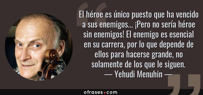 Frases de Yehudi Menuhin - El héroe es único puesto que ha vencido a sus enemigos... ¡Pero no sería héroe sin enemigos! El enemigo es esencial en su carrera, por lo que depende de ellos para hacerse grande, no solamente de los que le siguen.