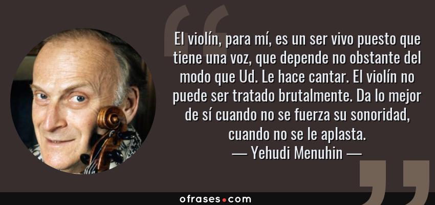 Frases de Yehudi Menuhin - El violín, para mí, es un ser vivo puesto que tiene una voz, que depende no obstante del modo que Ud. Le hace cantar. El violín no puede ser tratado brutalmente. Da lo mejor de sí cuando no se fuerza su sonoridad, cuando no se le aplasta.