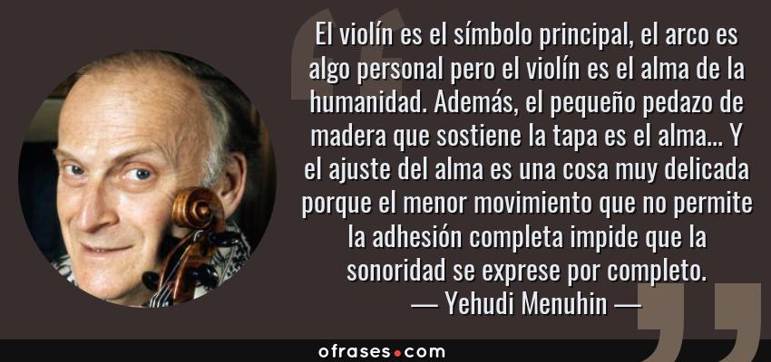 Frases de Yehudi Menuhin - El violín es el símbolo principal, el arco es algo personal pero el violín es el alma de la humanidad. Además, el pequeño pedazo de madera que sostiene la tapa es el alma... Y el ajuste del alma es una cosa muy delicada porque el menor movimiento que no permite la adhesión completa impide que la sonoridad se exprese por completo.