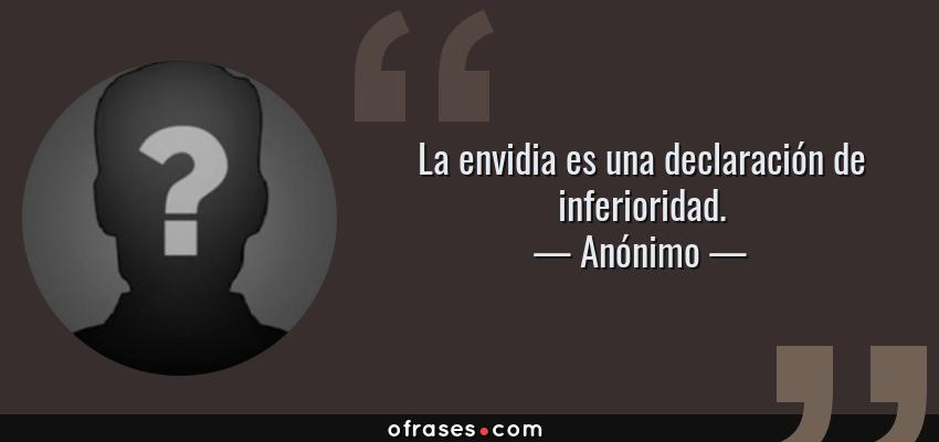 Frases de Anónimo - La envidia es una declaración de inferioridad.