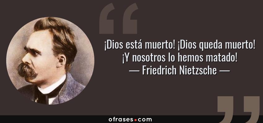 Frases de Friedrich Nietzsche - ¡Dios está muerto! ¡Dios queda muerto! ¡Y nosotros lo hemos matado!