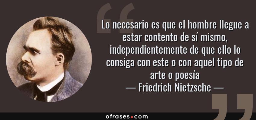 Frases de Friedrich Nietzsche - Lo necesario es que el hombre llegue a estar contento de sí mismo, independientemente de que ello lo consiga con este o con aquel tipo de arte o poesía