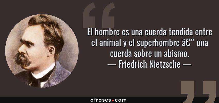 Frases de Friedrich Nietzsche - El hombre es una cuerda tendida entre el animal y el superhombre — una cuerda sobre un abismo.