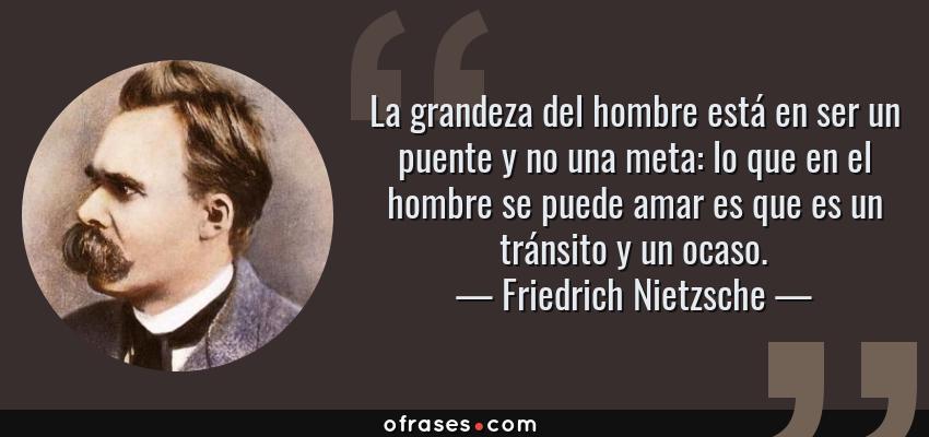 Frases de Friedrich Nietzsche - La grandeza del hombre está en ser un puente y no una meta: lo que en el hombre se puede amar es que es un tránsito y un ocaso.