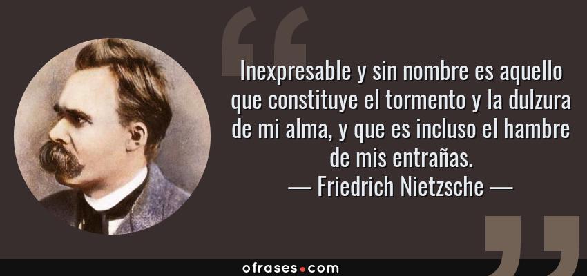 Frases de Friedrich Nietzsche - Inexpresable y sin nombre es aquello que constituye el tormento y la dulzura de mi alma, y que es incluso el hambre de mis entrañas.