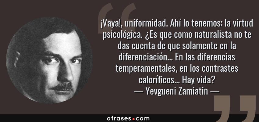 Frases de Yevgueni Zamiatin - ¡Vaya!, uniformidad. Ahí lo tenemos: la virtud psicológica. ¿Es que como naturalista no te das cuenta de que solamente en la diferenciación... En las diferencias temperamentales, en los contrastes caloríficos... Hay vida?