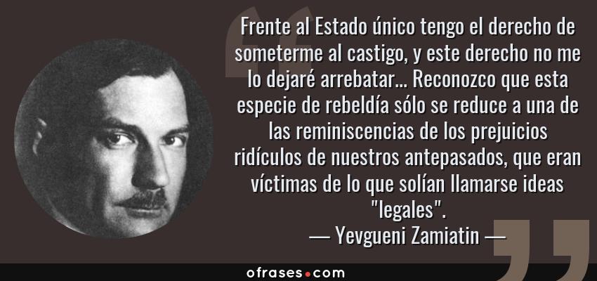 Frases de Yevgueni Zamiatin - Frente al Estado único tengo el derecho de someterme al castigo, y este derecho no me lo dejaré arrebatar... Reconozco que esta especie de rebeldía sólo se reduce a una de las reminiscencias de los prejuicios ridículos de nuestros antepasados, que eran víctimas de lo que solían llamarse ideas