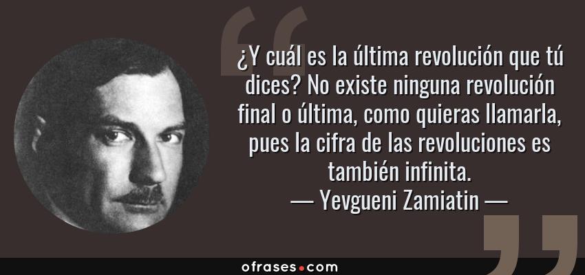 Frases de Yevgueni Zamiatin - ¿Y cuál es la última revolución que tú dices? No existe ninguna revolución final o última, como quieras llamarla, pues la cifra de las revoluciones es también infinita.