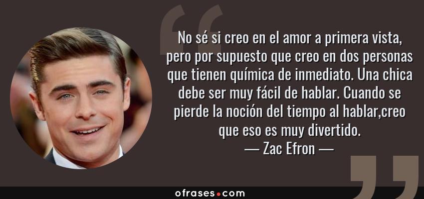 Frases de Zac Efron - No sé si creo en el amor a primera vista, pero por supuesto que creo en dos personas que tienen química de inmediato. Una chica debe ser muy fácil de hablar. Cuando se pierde la noción del tiempo al hablar,creo que eso es muy divertido.
