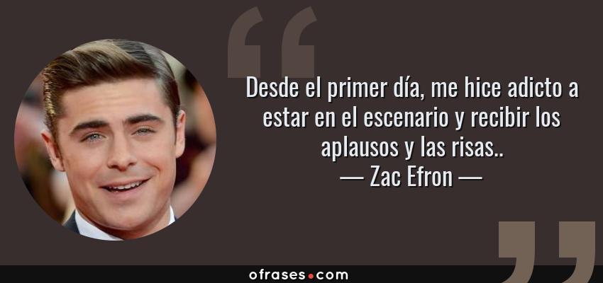 Frases de Zac Efron - Desde el primer día, me hice adicto a estar en el escenario y recibir los aplausos y las risas..
