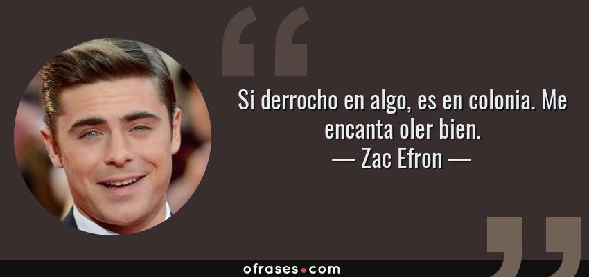 Frases de Zac Efron - Si derrocho en algo, es en colonia. Me encanta oler bien.
