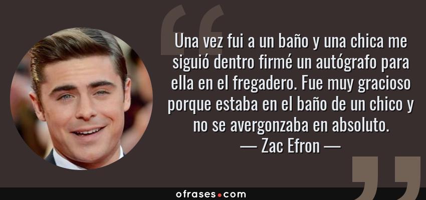 Frases de Zac Efron - Una vez fui a un baño y una chica me siguió dentro firmé un autógrafo para ella en el fregadero. Fue muy gracioso porque estaba en el baño de un chico y no se avergonzaba en absoluto.