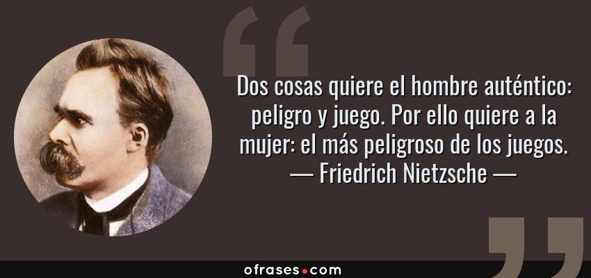 Frases de Friedrich Nietzsche - Dos cosas quiere el hombre auténtico: peligro y juego. Por ello quiere a la mujer: el más peligroso de los juegos.
