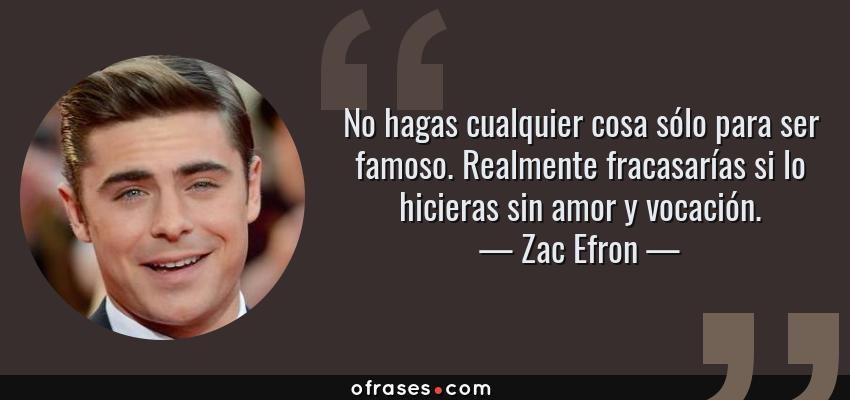 Frases de Zac Efron - No hagas cualquier cosa sólo para ser famoso. Realmente fracasarías si lo hicieras sin amor y vocación.