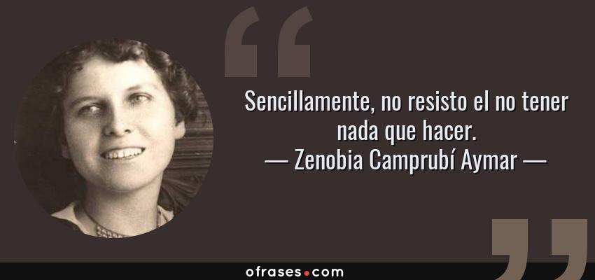 Frases de Zenobia Camprubí Aymar - Sencillamente, no resisto el no tener nada que hacer.