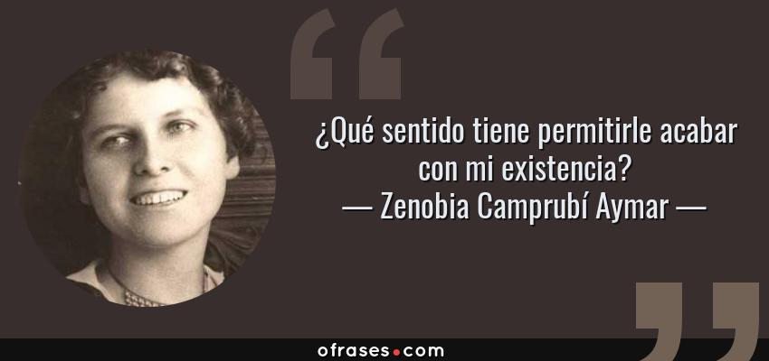 Frases de Zenobia Camprubí Aymar - ¿Qué sentido tiene permitirle acabar con mi existencia?