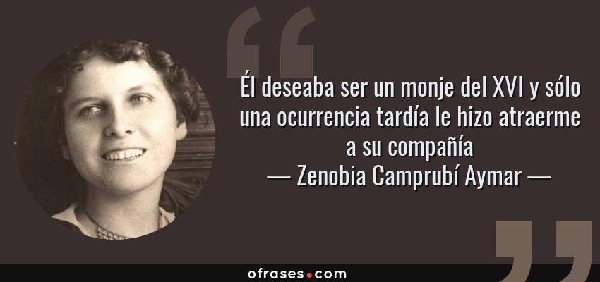 Frases de Zenobia Camprubí Aymar - Él deseaba ser un monje del XVI y sólo una ocurrencia tardía le hizo atraerme a su compañía