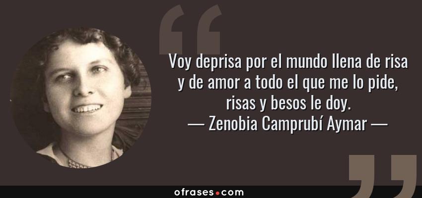 Frases de Zenobia Camprubí Aymar - Voy deprisa por el mundo llena de risa y de amor a todo el que me lo pide, risas y besos le doy.