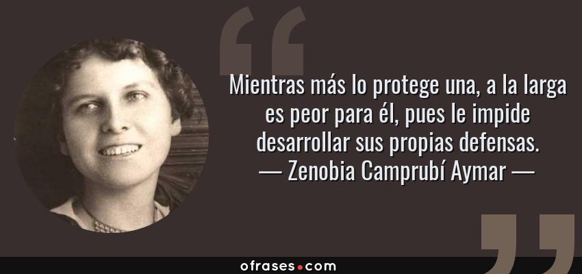 Frases de Zenobia Camprubí Aymar - Mientras más lo protege una, a la larga es peor para él, pues le impide desarrollar sus propias defensas.