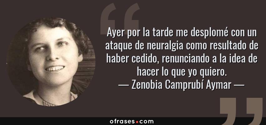 Frases de Zenobia Camprubí Aymar - Ayer por la tarde me desplomé con un ataque de neuralgia como resultado de haber cedido, renunciando a la idea de hacer lo que yo quiero.