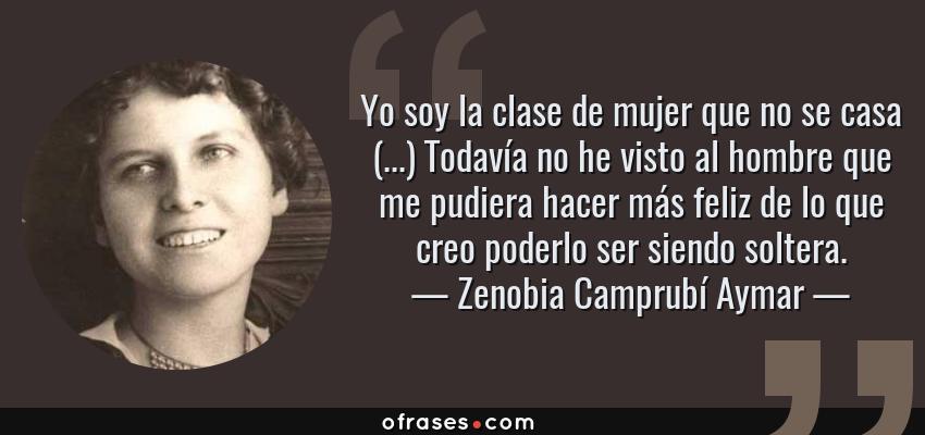 Frases de Zenobia Camprubí Aymar - Yo soy la clase de mujer que no se casa (...) Todavía no he visto al hombre que me pudiera hacer más feliz de lo que creo poderlo ser siendo soltera.