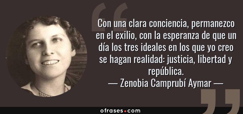 Frases de Zenobia Camprubí Aymar - Con una clara conciencia, permanezco en el exilio, con la esperanza de que un día los tres ideales en los que yo creo se hagan realidad: justicia, libertad y república.